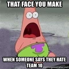 D Face Patrick - That face you make  When someone says they hate team 10