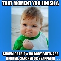 yes baby 2 - That Moment you finish a Snow/ice trip & no body parts are broken, cracked or snapped!!!