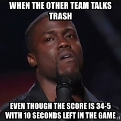 Kevin Hart Face - WHen the Other team talks trash Even though the score is 34-5 with 10 seconds left in the game
