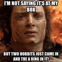 Frodo  - I'm not saying it's at my box But two hobbits just came in and the a ring in it!