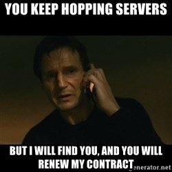 liam neeson taken - You keep hopping servers But i will find you, and you will renew my contract