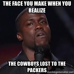Kevin Hart Face - THE FACE YOU MAKE WHEN YOU REALIZE  tHE cOWBOYS LOST TO THE  PACKERS