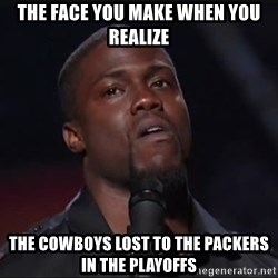 Kevin Hart Face - tHE FACE YOU MAKE WHEN YOU REALIZE THE COWBOYS LOST TO THE PACKERS IN THE PLAYOFFS