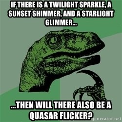 Raptor - If there is a twilight sparkle, a sunset shimmer, and a starlight glimmer... ...then will there also be a Quasar Flicker?