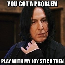 Professor Snape - you got a problem play with my joy stick then