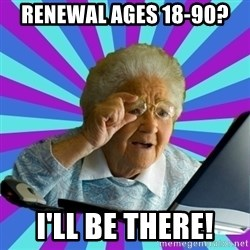 old lady - Renewal ages 18-90? I'll be there!