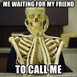 Skeleton waiting - Me waiting for my friend  To call me