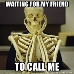 Skeleton waiting - Waiting for my friend To call me