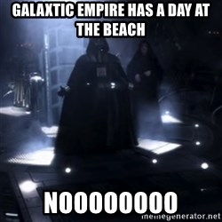 Darth Vader - Nooooooo - Galaxtic empire has a day at the beAch Noooooooo