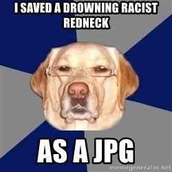 Racist Dog - i saved a drowning racist redneck  as a jpg