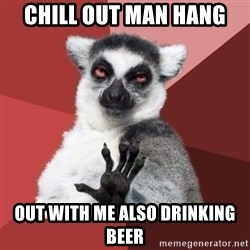 Chill Out Lemur - chill out man hang out with me also drinking beer