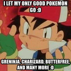 Y U NO ASH - i let my only good pokemon go :D greninja, charizard, butterfree, and many more :D