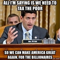 Paul Ryan Meme  - all i'm saying is we need to tax the poor  so we can make america great again, for the billionaires