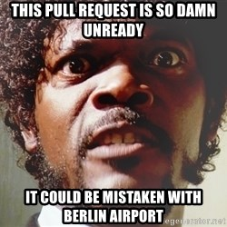 Mad Samuel L Jackson - this pull request is so damn unready it could be mistaken with berlin airport