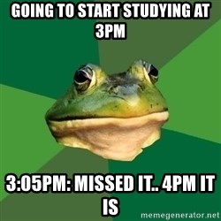 Foul Bachelor Frog - Going to start studying at 3pm 3:05pm: Missed it.. 4pm it is