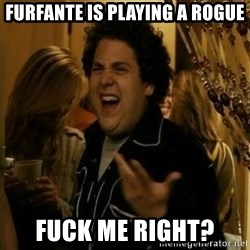 Fuck me right - Furfante is playing a rogue Fuck me right?