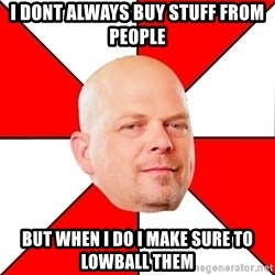 Pawn Stars - I dont always buy stuff from people But when I do I make sure to lowball them