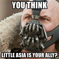 Bane - You think Little asia is your ally?