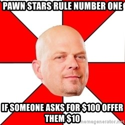 Pawn Stars - Pawn stars rule number one If someone asks for $100 offer them $10