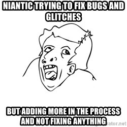 genius rage meme - Niantic trying to fix bugs and glitches but adding more in the process and not fixing anything