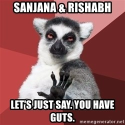 Chill Out Lemur - Sanjana & Rishabh Let's just say. You have guts.
