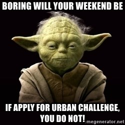 ProYodaAdvice - Boring will your weekend be if apply for Urban Challenge, you do not!