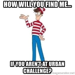 Where's Waldo - how will you find me... if you aren't at urban challenge?