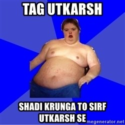 Chubby Fat Boy - tag Utkarsh shadi krunga to sirf utkarsh se