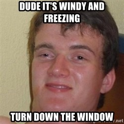 really high guy - Dude it's windy and freezing Turn down the window