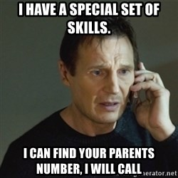 taken meme - I have a special set of skills. I can find your parents number, I will call