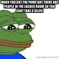 Sad Frog - When you got the pump but there are people in the locker room so you cant take a selfie