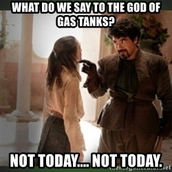 What do we say to the god of death ?  - What do we say to the god of gas tanks? Not today.... Not today.