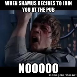 Luke skywalker nooooooo - When shamus decides to join you at the pub Nooooo