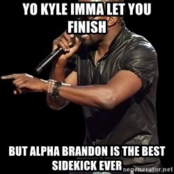 Kanye West - Yo kyle Imma let you finish but alpha brandon is the best sidekick ever