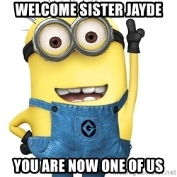 Despicable Me Minion - Welcome sister jayde You are now one of us