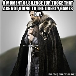 Game of Thrones - A moment of silence for those that are not going to the liberty games day.