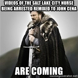 Game of Thrones - videos of the salt lake city nurse being arrested remixed to john cena  are coming