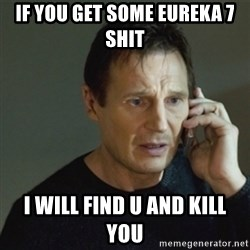 taken meme - if you get some eureka 7  shit  i will find u and kill you