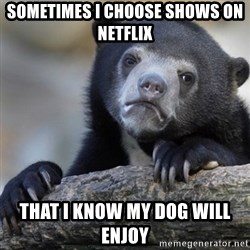 Confession Bear - Sometimes I choose shows on netflix That I know my dog will enjoy