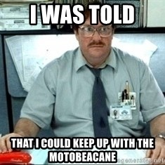 I was told there would be ___ - I WAS TOLD  THAT i COULD KEEP UP WITH THE MOTOBEACANE