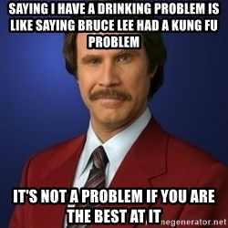 Anchorman Birthday - Saying I have a drinking problem is like saying BRUce Lee had a kung fu problem It's not a problem if you are the best at it