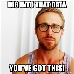 Ryan Gosling Hey  - Dig into that Data You've got this!