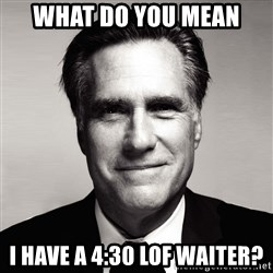 RomneyMakes.com - what do you mean I have a 4:30 lof waiter?