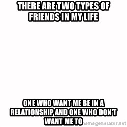 fondo blanco white background - There are two types of friends in my life One who want me be in a RELATIONSHIP and one who DON'T want me to