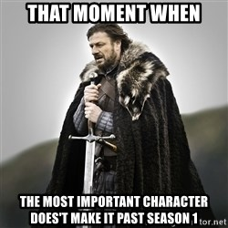 Game of Thrones - That moment when The most important character does't make it past season 1