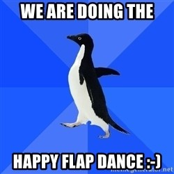 Socially Awkward Penguin - we are doing the  happy flap dance :-)