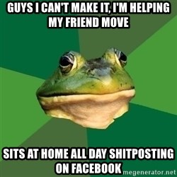 Foul Bachelor Frog - GUYS I CAN'T MAKE IT, I'M HELPING MY FRIEND MOVE SITS AT HOME ALL DAY SHITPOSTING ON FACEBOOK
