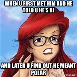Hipster Ariel - WHEN u FIRST met HIM and he TOLD U HE's BI AND later u find out he meant polar