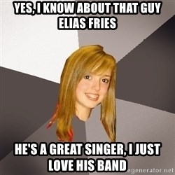Musically Oblivious 8th Grader - Yes, i know about that guy Elias Fries He's a great singer, i just love his band