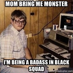 Nerd - Mom bring me monster I'm being a badass in Black Squad